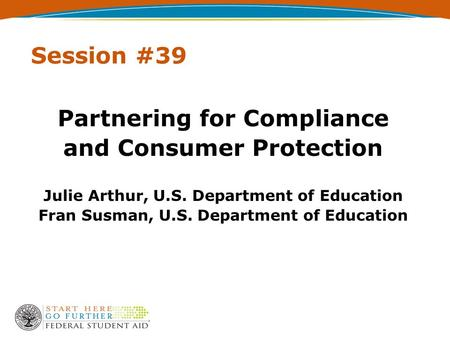 Session #39 Partnering for Compliance and Consumer Protection Julie Arthur, U.S. Department of Education Fran Susman, U.S. Department of Education.