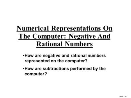 James Tam Numerical Representations On The Computer: Negative And Rational Numbers How are negative and rational numbers represented on the computer? How.