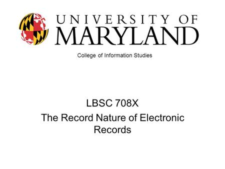 LBSC 708X The Record Nature of Electronic Records College of Information Studies.