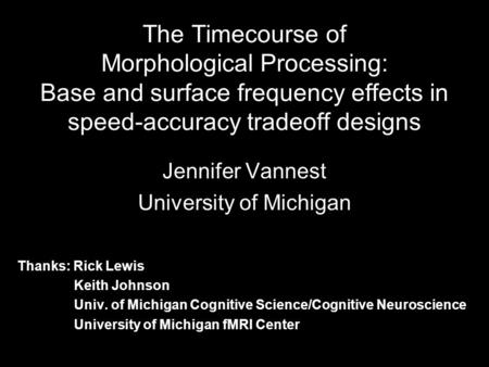 The Timecourse of Morphological Processing: Base and surface frequency effects in speed-accuracy tradeoff designs Jennifer Vannest University of Michigan.