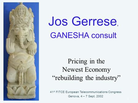 "GANESHA consult1 Jos Gerrese, GANESHA consult 41 st FITCE European Telecommunications Congress Genova, 4 – 7 Sept. 2002 Pricing in the Newest Economy ""rebuilding."