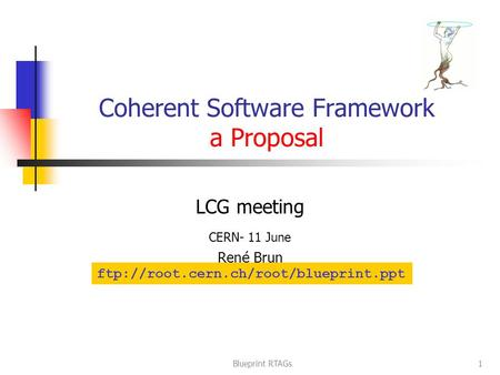 Blueprint RTAGs1 Coherent Software Framework a Proposal LCG meeting CERN- 11 June Ren é Brun ftp://root.cern.ch/root/blueprint.ppt.