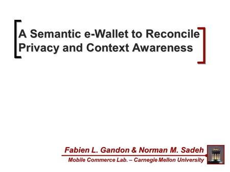 A Semantic e-Wallet to Reconcile Privacy and Context Awareness Fabien L. Gandon & Norman M. Sadeh Mobile Commerce Lab. – Carnegie Mellon University.