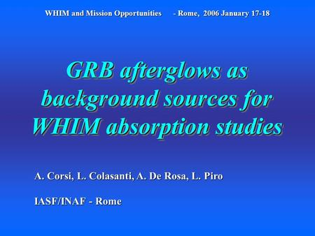 GRB afterglows as background sources for WHIM absorption studies A. Corsi, L. Colasanti, A. De Rosa, L. Piro IASF/INAF - Rome WHIM and Mission Opportunities.