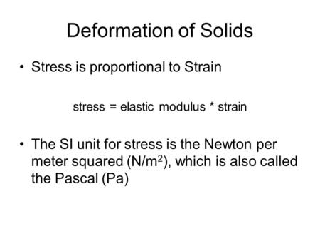 Deformation of Solids Stress is proportional to Strain stress = elastic modulus * strain The SI unit for stress is the Newton per meter squared (N/m 2.