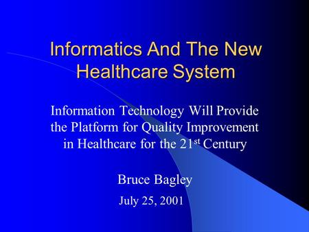 Informatics And The New Healthcare System Information Technology Will Provide the Platform for Quality Improvement in Healthcare for the 21 st Century.