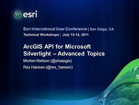 Esri International User Conference | San Diego, CA Technical Workshops | ArcGIS API for Microsoft Silverlight – Advanced Topics Morten Nielsen