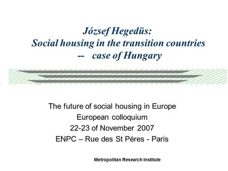 Metropolitan Research Institute József Hegedüs: Social housing in the transition countries -- case of Hungary The future of social housing in Europe European.