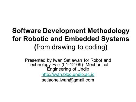 Software Development Methodology for Robotic and Embedded Systems (from drawing to coding) Presented by Iwan Setiawan for Robot and Technology Fair (01-12-09)-