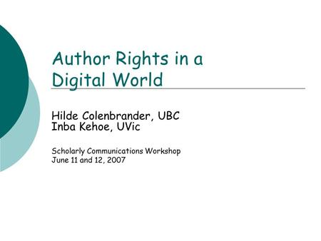 Author Rights in a Digital World Hilde Colenbrander, UBC Inba Kehoe, UVic Scholarly Communications Workshop June 11 and 12, 2007.