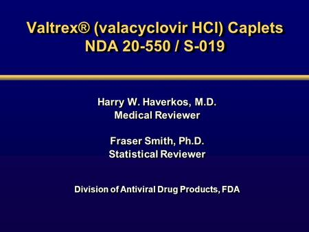 Valtrex® (valacyclovir HCl) Caplets NDA 20-550 / S-019 Harry W. Haverkos, M.D. Medical Reviewer Fraser Smith, Ph.D. Statistical Reviewer Division of Antiviral.