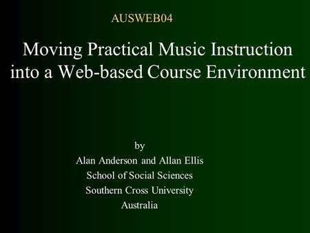 Moving Practical Music Instruction into a Web-based Course Environment by Alan Anderson and Allan Ellis School of Social Sciences Southern Cross University.