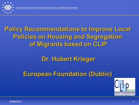 102/06/2015 Policy Recommendations to Improve Local Policies on Housing and Segregation of Migrants based on CLIP Dr. Hubert Krieger European Foundation.