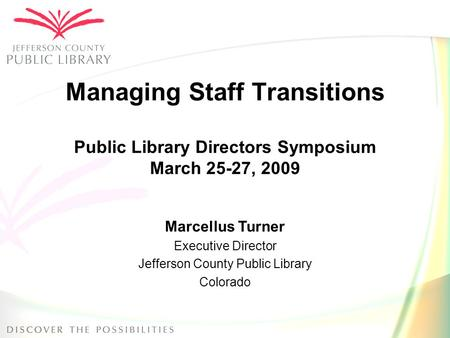 Managing Staff Transitions Public Library Directors Symposium March 25-27, 2009 Marcellus Turner Executive Director Jefferson County Public Library Colorado.