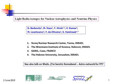2 June 20151 Light Radio-isotopes for Nuclear Astrophysics and Neutrino Physics D. Berkovits 2, M. Hass 1, T. Hirsh 1,2, V. Kumar 2, M. Lewitowicz 3, F.