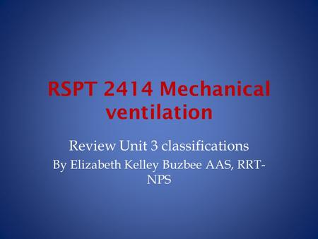 RSPT 2414 Mechanical ventilation Review Unit 3 classifications By Elizabeth Kelley Buzbee AAS, RRT- NPS.