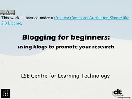 Blogging for beginners: using blogs to promote your research LSE Centre for Learning Technology This work is licensed under a Creative Commons Attribution-ShareAlike.