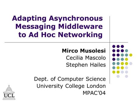 Adapting Asynchronous Messaging Middleware to Ad Hoc Networking Mirco Musolesi Cecilia Mascolo Stephen Hailes Dept. of Computer Science University College.