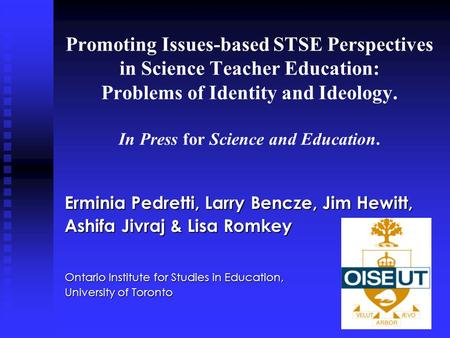 Promoting Issues-based STSE Perspectives in Science Teacher Education: Problems of Identity and Ideology. In Press for Science and Education. Erminia Pedretti,