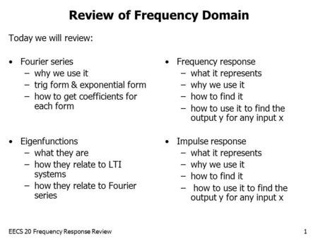 EECS 20 Frequency Response Review1 Review of Frequency Domain Today we will review: Fourier series –why we use it –trig form & exponential form –how to.