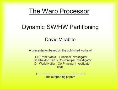 The Warp Processor Dynamic SW/HW Partitioning David Mirabito A presentation based on the published works of Dr. Frank Vahid - Principal Investigator Dr.