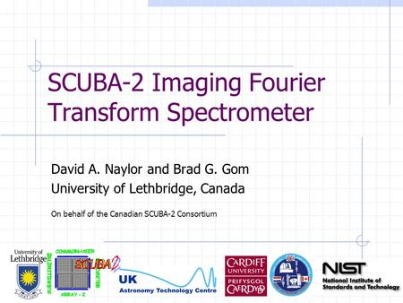 SCUBA-2 Imaging Fourier Transform Spectrometer David A. Naylor and Brad G. Gom University of Lethbridge, Canada On behalf of the Canadian SCUBA-2 Consortium.