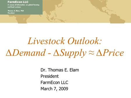 FarmEcon LLC A source of information on global farming and food systems Thomas E. Elam, PhD President Livestock Outlook: ∆Demand - ∆Supply ≈ ∆Price Dr.