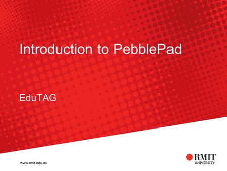 Introduction to PebblePad EduTAG. RMIT University©2009 EduTAG 2 ePortfolios ePortfolios can evidence: –Placement –Capabilities / qualities –Learning ePortfolios.
