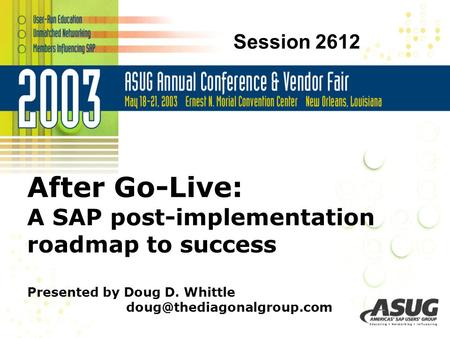 © 2003 The Diagonal Group LLC After Go-Live: A SAP post-implementation roadmap to success Presented by Doug D. Whittle Session.
