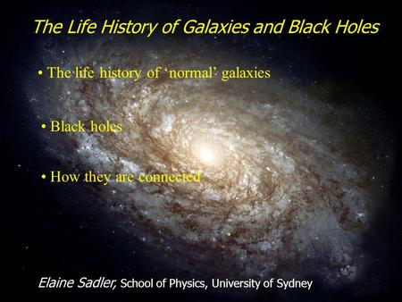 1 The Life History of Galaxies and Black Holes Elaine Sadler, School of Physics, University of Sydney The life history of 'normal' galaxies Black holes.
