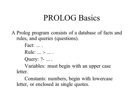 PROLOG Basics A Prolog program consists of a database of facts and rules, and queries (questions). Fact:.... Rule:... :-.... Query: ?-.... Variables: must.
