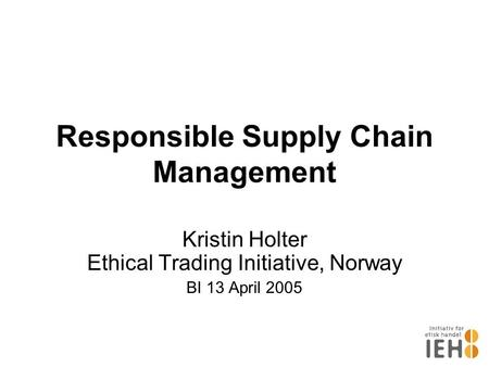Responsible Supply Chain Management Kristin Holter Ethical Trading Initiative, Norway BI 13 April 2005.