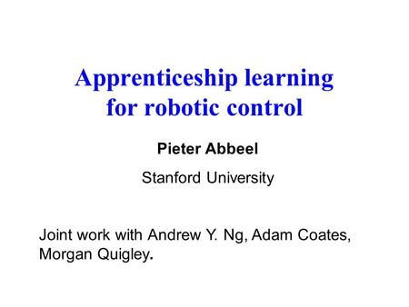 Apprenticeship learning for robotic control Pieter Abbeel Stanford University Joint work with Andrew Y. Ng, Adam Coates, Morgan Quigley.