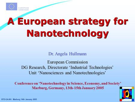 RTD-G4-AH: Marburg 14th January 2005 A European strategy for Nanotechnology Dr. Angela Hullmann European Commission DG Research, Directorate 'Industrial.
