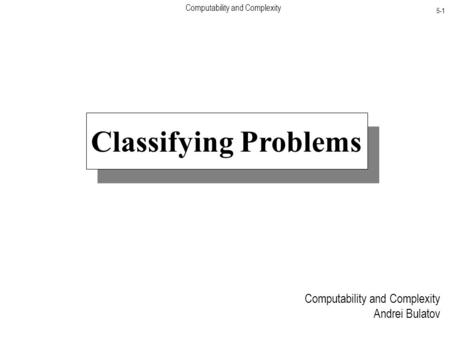 Computability and Complexity 5-1 Classifying Problems Computability and Complexity Andrei Bulatov.