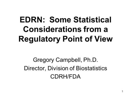 1 EDRN: Some Statistical Considerations from a Regulatory Point of View Gregory Campbell, Ph.D. Director, Division of Biostatistics CDRH/FDA.
