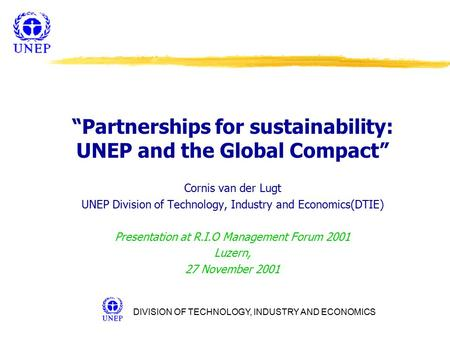 "DIVISION OF TECHNOLOGY, INDUSTRY AND ECONOMICS ""Partnerships for sustainability: UNEP and the Global Compact"" Cornis van der Lugt UNEP Division of Technology,"