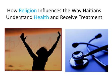 How Religion Influences the Way Haitians Understand Health and Receive Treatment.