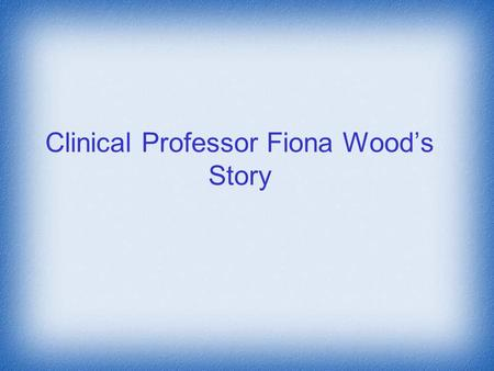 Clinical Professor Fiona Wood's Story. Clinical Professor Fiona Wood is renowned for her invention of spray on skin cells for burns patients She is also.