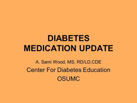 DIABETES MEDICATION UPDATE A. Sami Wood, MS, RD/LD,CDE Center For Diabetes Education OSUMC.