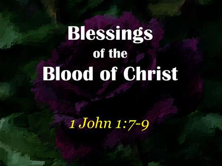 Blessings of the Blood of Christ 1 John 1:7-9. But if we walk in the light as He is in the light, we have fellowship with one another, and the blood of.