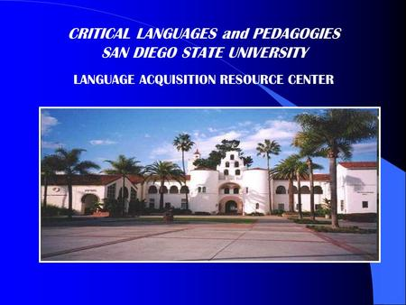 CRITICAL LANGUAGES and PEDAGOGIES SAN DIEGO STATE UNIVERSITY LANGUAGE ACQUISITION RESOURCE CENTER.