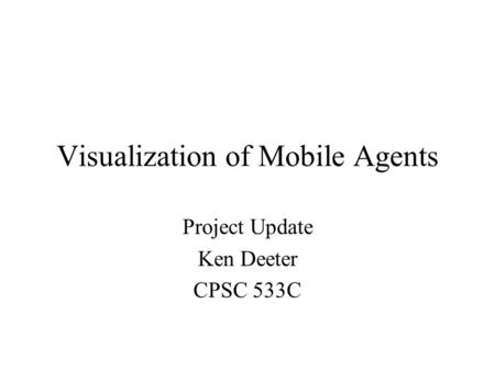 Visualization of Mobile Agents Project Update Ken Deeter CPSC 533C.
