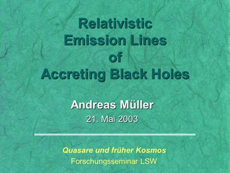 Andreas Müller 21. Mai 2003 Quasare und früher Kosmos Forschungsseminar LSW Relativistic Emission <strong>Lines</strong> of Accreting Black Holes.