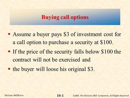 ©2007, The McGraw-Hill Companies, All Rights Reserved 10-1 McGraw-Hill/Irwin Buying call options  Assume a buyer pays $3 of investment cost for a call.