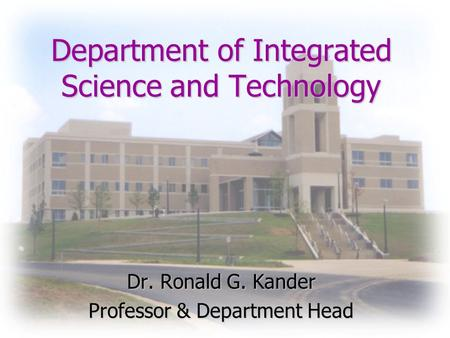 Department of Integrated Science and Technology Dr. Ronald G. Kander Professor & Department Head.