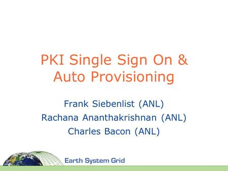 PKI Single Sign On & Auto Provisioning Frank Siebenlist (ANL) Rachana Ananthakrishnan (ANL) Charles Bacon (ANL)