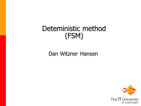 Deteministic method (FSM) Dan Witzner Hansen. 2 Last week The objective of the course is to introduce the students to a wide variety of artificial intelligence.