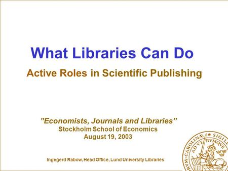 "Ingegerd Rabow, Head Office, Lund University Libraries What Libraries Can Do Active Roles in Scientific Publishing ""Economists, Journals and Libraries"""
