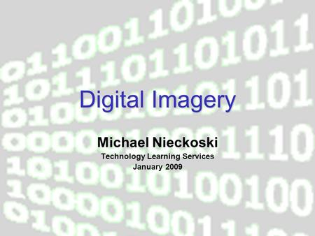 Digital Imagery Michael Nieckoski Technology Learning Services January 2009.
